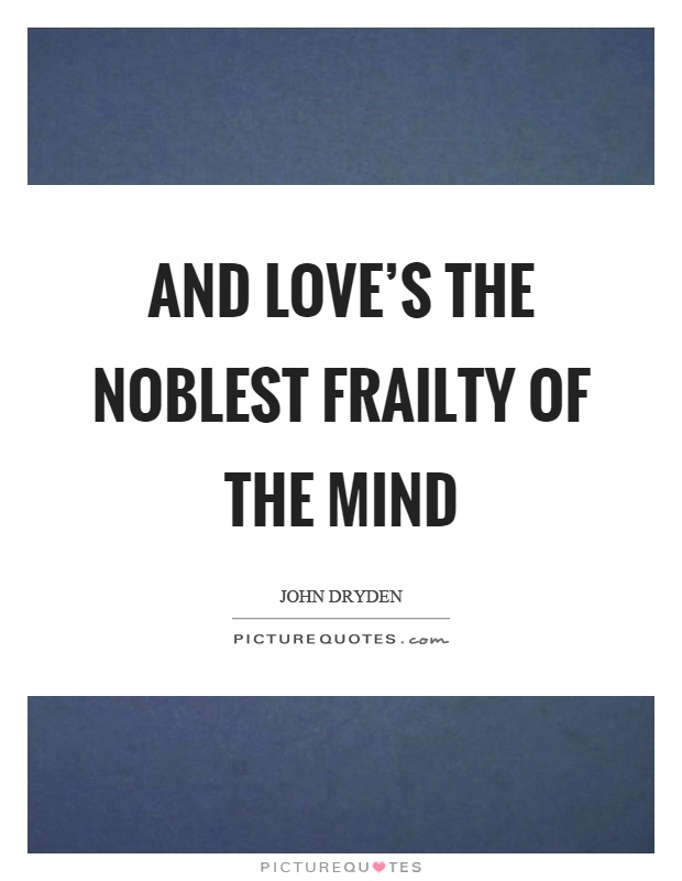 And love's the noblest frailty of the mind Picture Quote #1