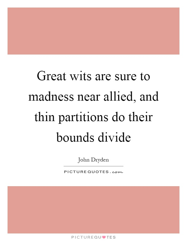 Great wits are sure to madness near allied, and thin partitions do their bounds divide Picture Quote #1