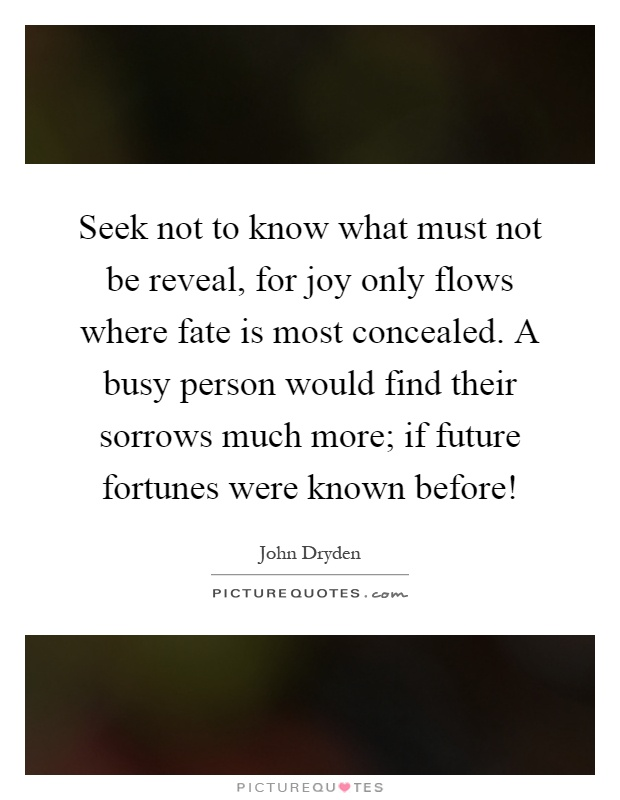 Seek not to know what must not be reveal, for joy only flows where fate is most concealed. A busy person would find their sorrows much more; if future fortunes were known before! Picture Quote #1