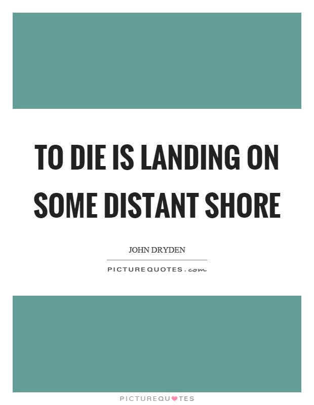 To die is landing on some distant shore Picture Quote #1