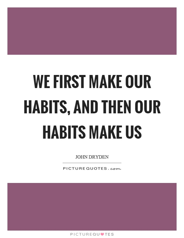 We first make our habits, and then our habits make us Picture Quote #1