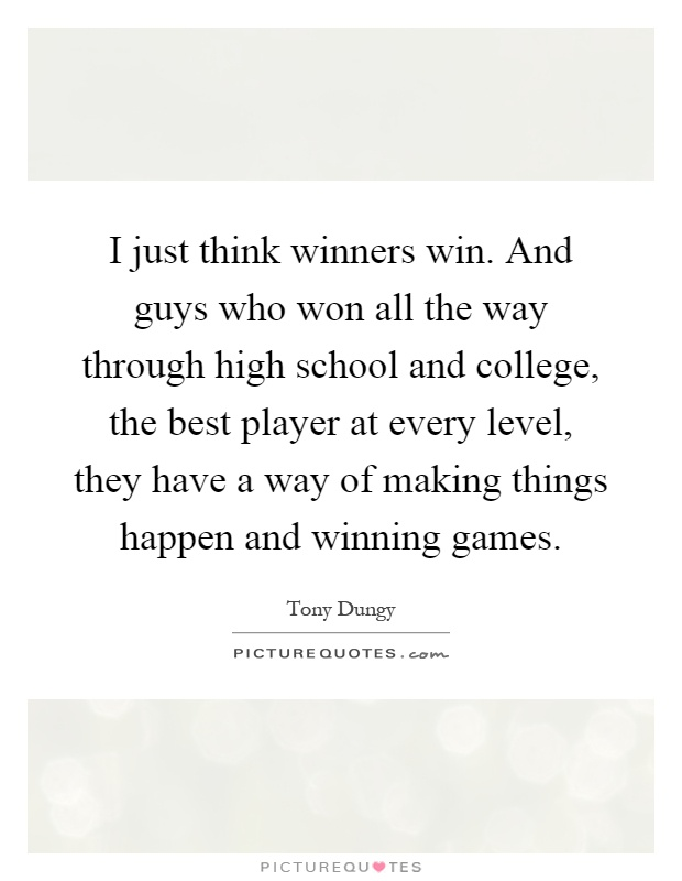 I just think winners win. And guys who won all the way through high school and college, the best player at every level, they have a way of making things happen and winning games Picture Quote #1