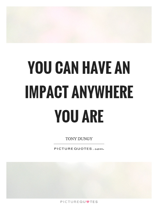 You can have an impact anywhere you are Picture Quote #1