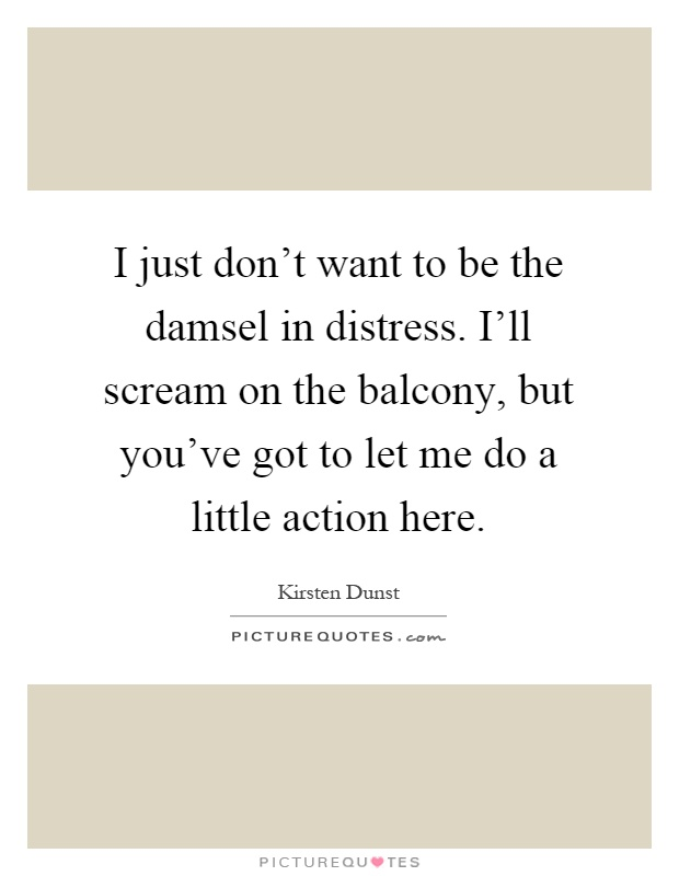 I just don't want to be the damsel in distress. I'll scream on the balcony, but you've got to let me do a little action here Picture Quote #1