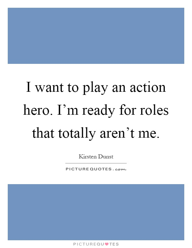 I want to play an action hero. I'm ready for roles that totally aren't me Picture Quote #1