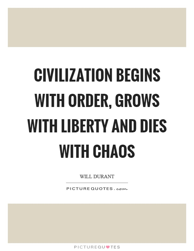 Civilization begins with order, grows with liberty and dies with chaos Picture Quote #1