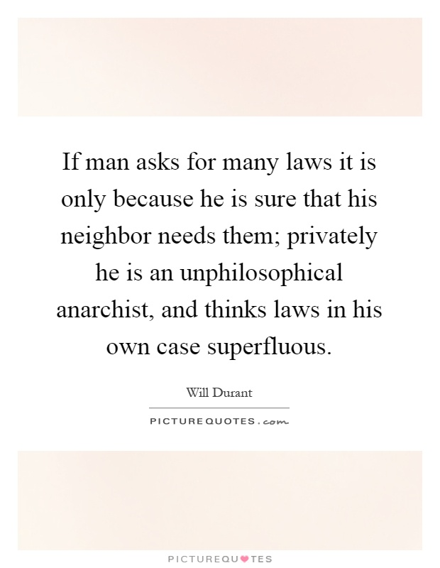 If man asks for many laws it is only because he is sure that his neighbor needs them; privately he is an unphilosophical anarchist, and thinks laws in his own case superfluous Picture Quote #1
