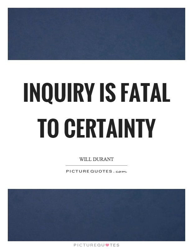 Inquiry is fatal to certainty Picture Quote #1