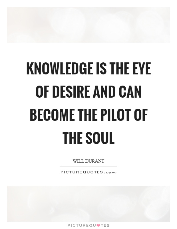 Knowledge is the eye of desire and can become the pilot of the soul Picture Quote #1
