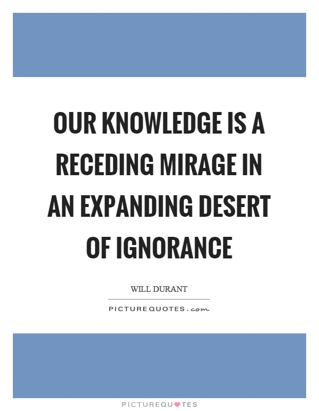 Our knowledge is a receding mirage in an expanding desert of ignorance Picture Quote #1