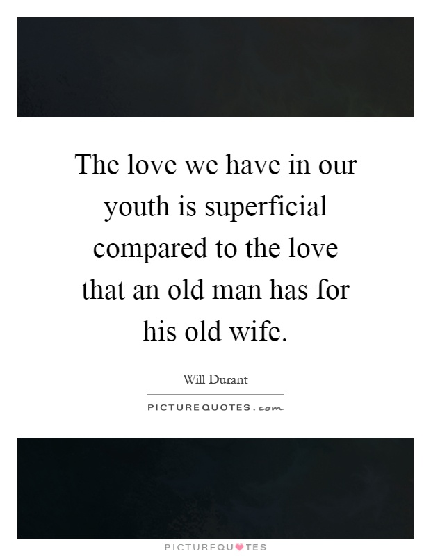 The love we have in our youth is superficial compared to the love that an old man has for his old wife Picture Quote #1