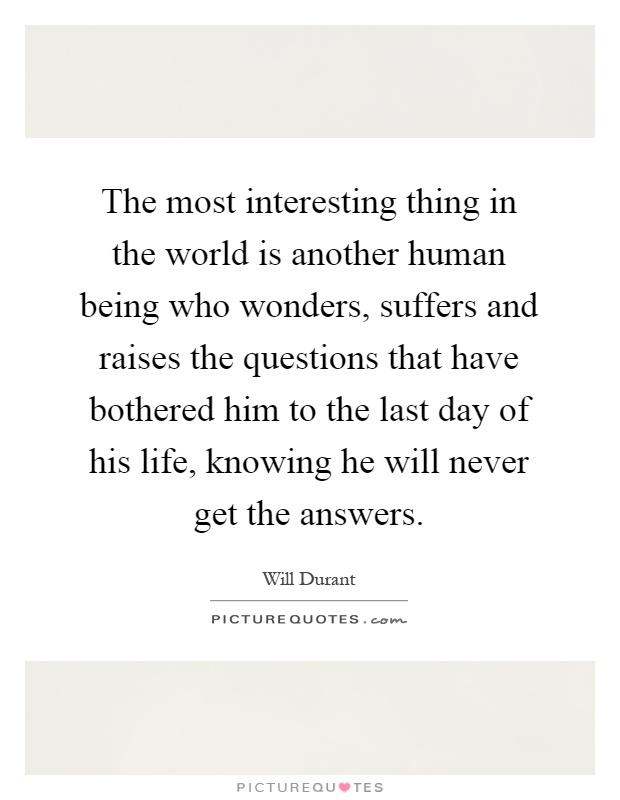 The most interesting thing in the world is another human being who wonders, suffers and raises the questions that have bothered him to the last day of his life, knowing he will never get the answers Picture Quote #1