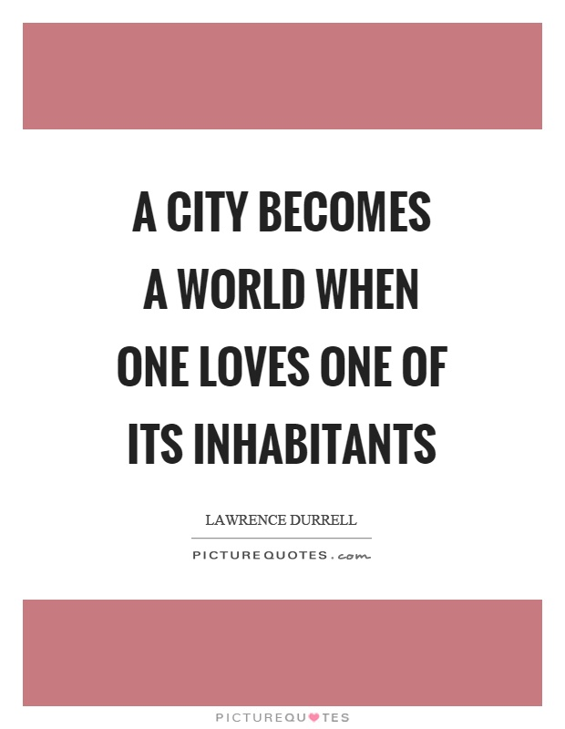 A city becomes a world when one loves one of its inhabitants Picture Quote #1