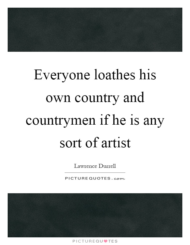 Everyone loathes his own country and countrymen if he is any sort of artist Picture Quote #1