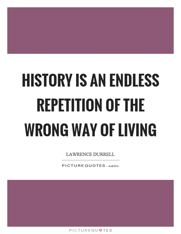 History is an endless repetition of the wrong way of living Picture Quote #1