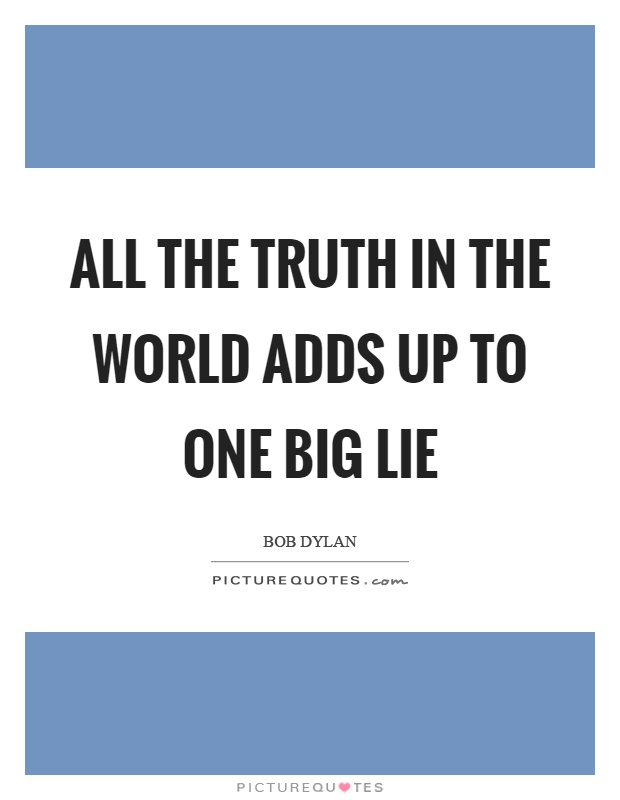 All the truth in the world adds up to one big lie Picture Quote #1