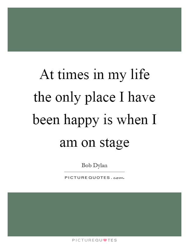 At times in my life the only place I have been happy is when I am on stage Picture Quote #1
