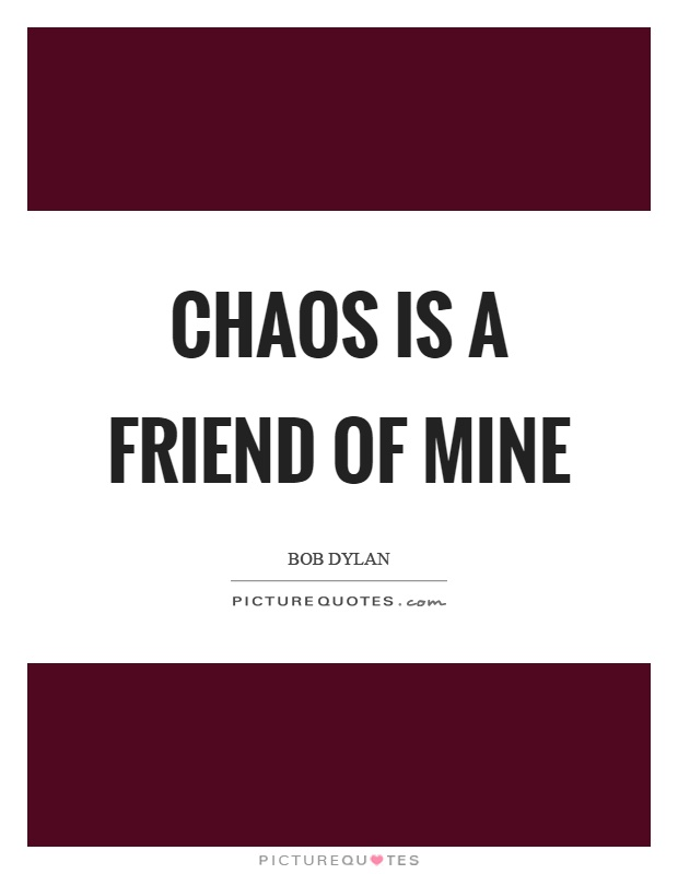 Chaos is a friend of mine Picture Quote #1