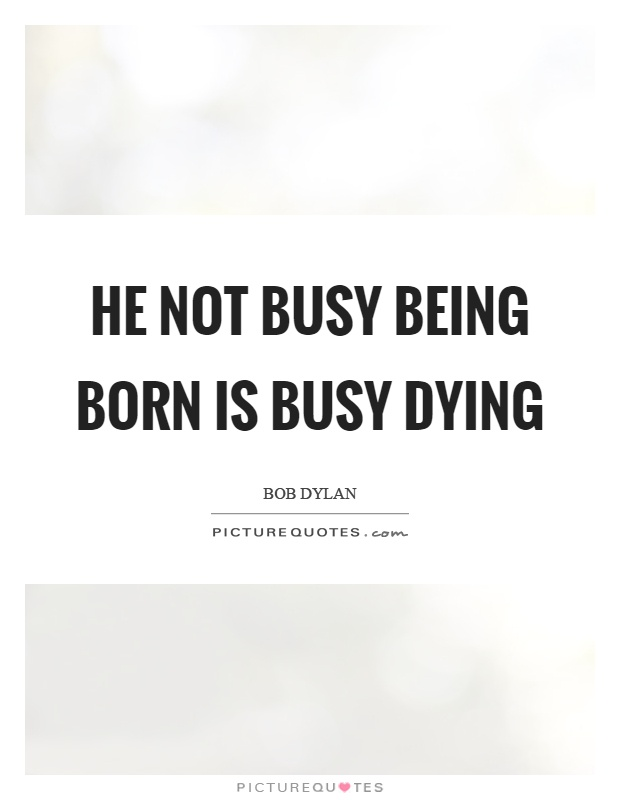 He not busy being born is busy dying Picture Quote #1