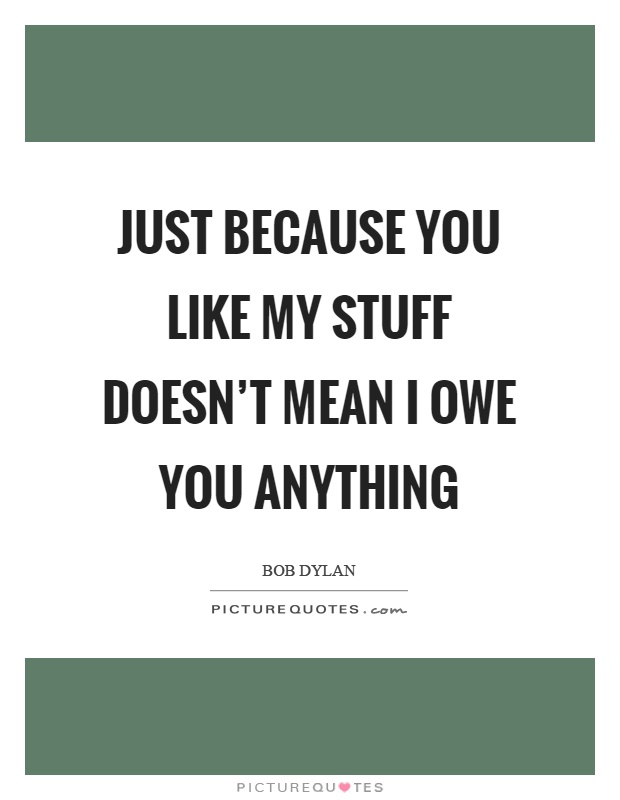 Just because you like my stuff doesn't mean I owe you anything Picture Quote #1