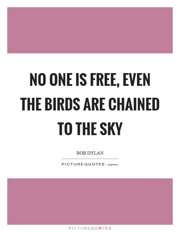 No one is free, even the birds are chained to the sky Picture Quote #1