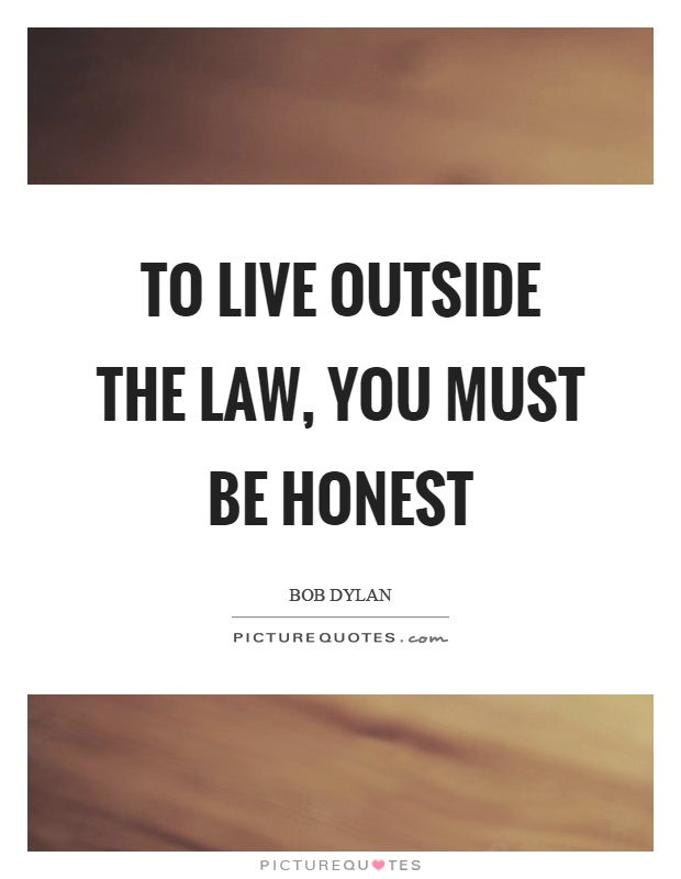 To live outside the law, you must be honest Picture Quote #1