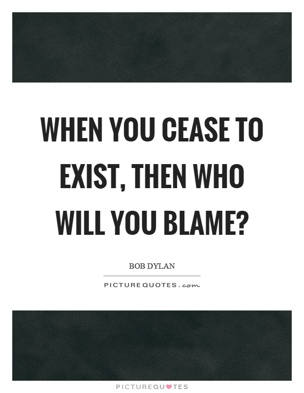 When you cease to exist, then who will you blame? Picture Quote #1