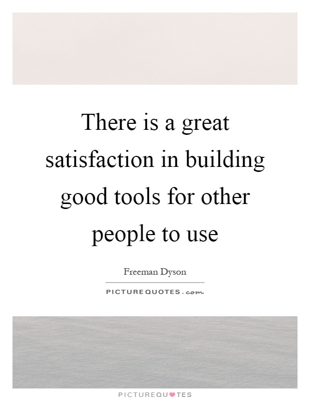 There is a great satisfaction in building good tools for other people to use Picture Quote #1
