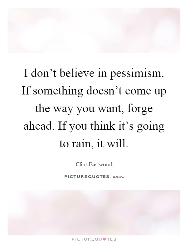 I don't believe in pessimism. If something doesn't come up the way you want, forge ahead. If you think it's going to rain, it will Picture Quote #1