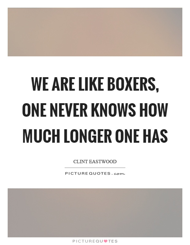 We are like boxers, one never knows how much longer one has Picture Quote #1