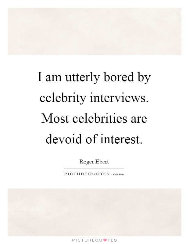 I am utterly bored by celebrity interviews. Most celebrities are devoid of interest Picture Quote #1