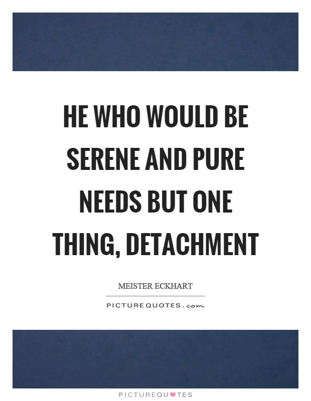 He who would be serene and pure needs but one thing, detachment Picture Quote #1