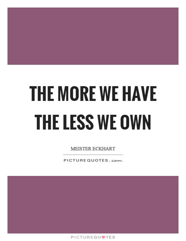 The more we have the less we own Picture Quote #1