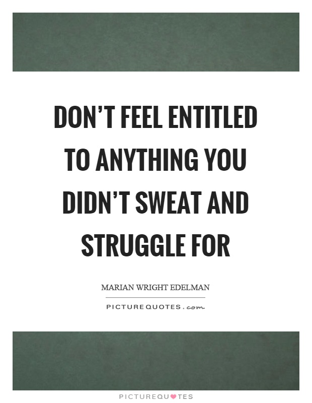 Don't feel entitled to anything you didn't sweat and struggle for Picture Quote #1