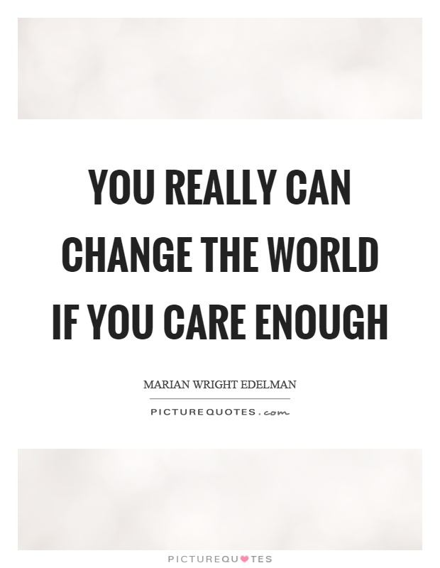 You really can change the world if you care enough Picture Quote #1