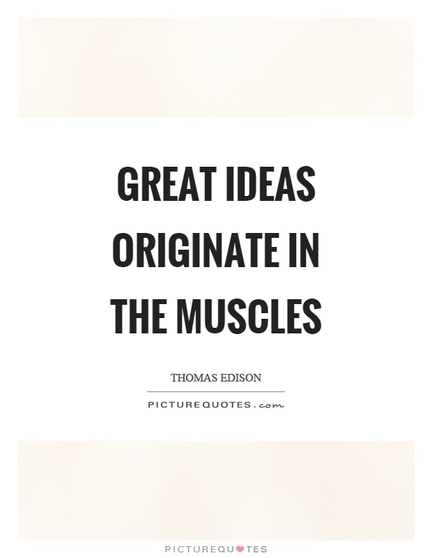 Great ideas originate in the muscles Picture Quote #1