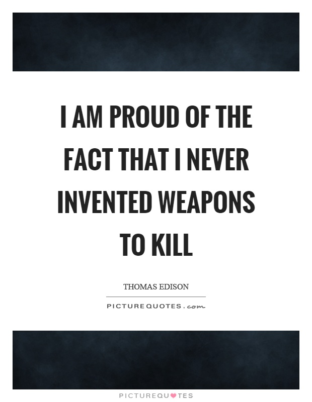 I am proud of the fact that I never invented weapons to kill Picture Quote #1