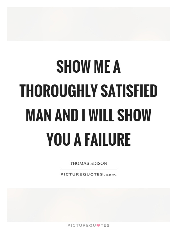 Show me a thoroughly satisfied man and I will show you a failure Picture Quote #1