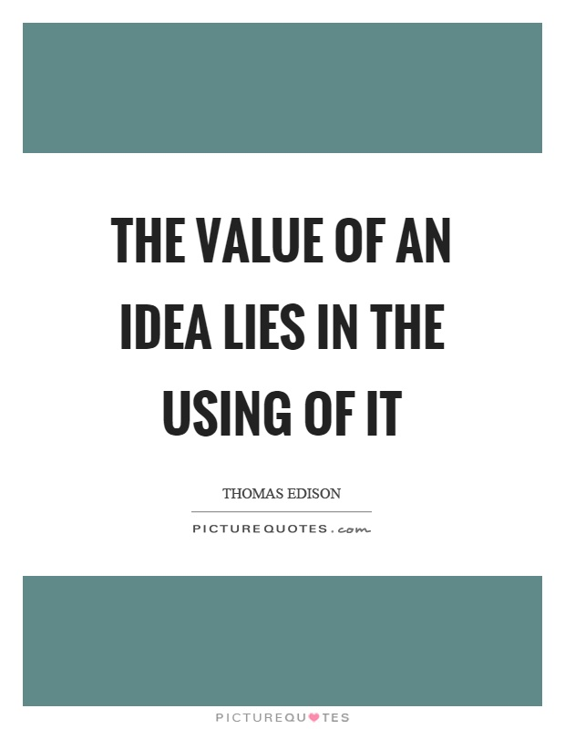 The value of an idea lies in the using of it Picture Quote #1