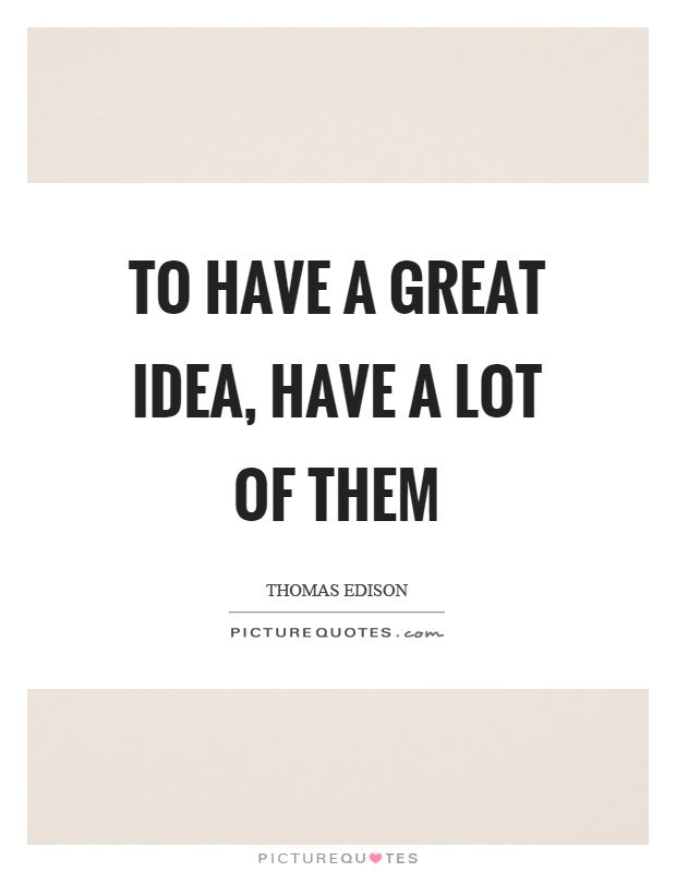 To have a great idea, have a lot of them Picture Quote #1