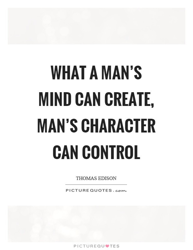 What a man's mind can create, man's character can control Picture Quote #1