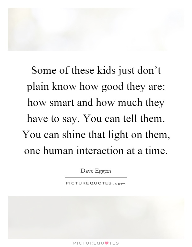 Some of these kids just don't plain know how good they are: how smart and how much they have to say. You can tell them. You can shine that light on them, one human interaction at a time Picture Quote #1