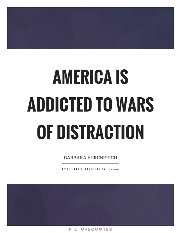 America is addicted to wars of distraction Picture Quote #1