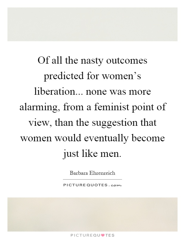 Of all the nasty outcomes predicted for women's liberation... none was more alarming, from a feminist point of view, than the suggestion that women would eventually become just like men Picture Quote #1