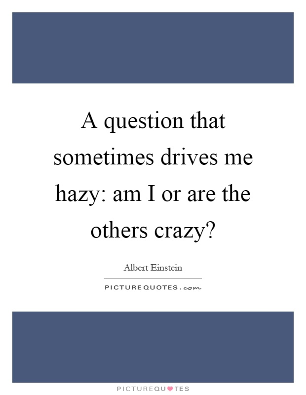 A question that sometimes drives me hazy: am I or are the others crazy? Picture Quote #1