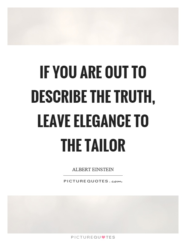 If you are out to describe the truth, leave elegance to the tailor Picture Quote #1