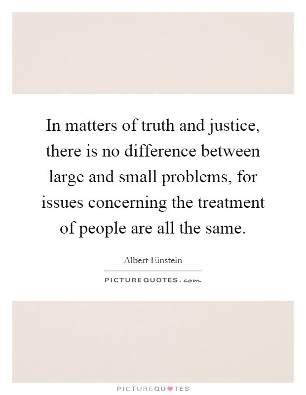 In matters of truth and justice, there is no difference between large and small problems, for issues concerning the treatment of people are all the same Picture Quote #1