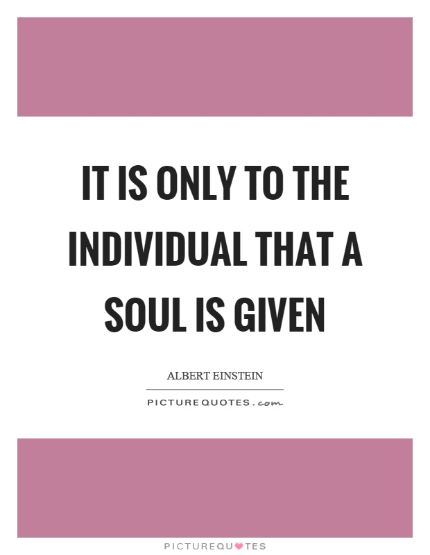 It is only to the individual that a soul is given Picture Quote #1