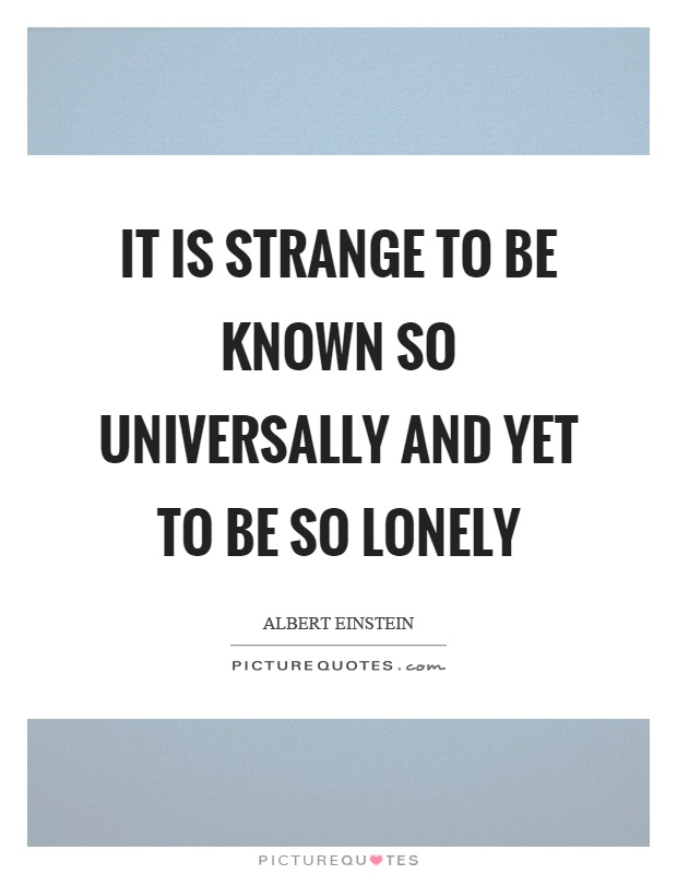 It is strange to be known so universally and yet to be so lonely Picture Quote #1