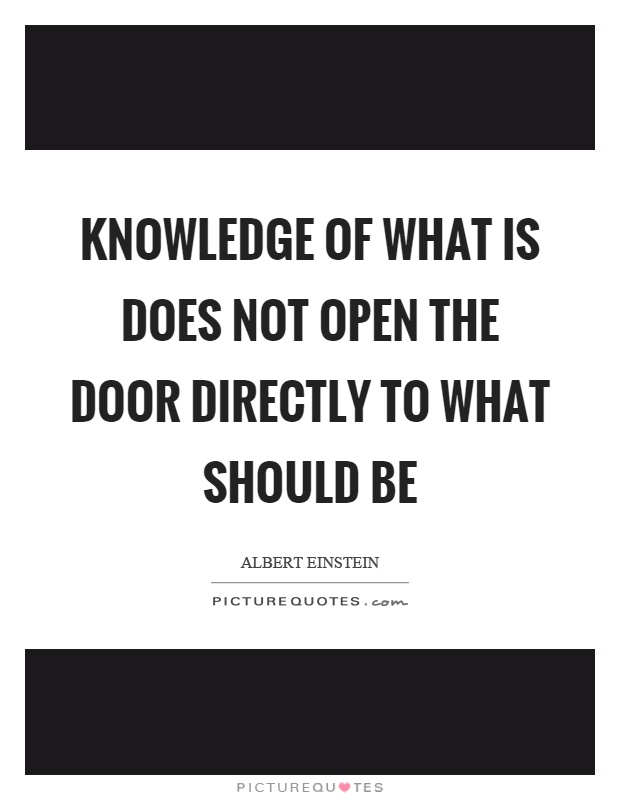 Knowledge of what is does not open the door directly to what should be Picture Quote #1